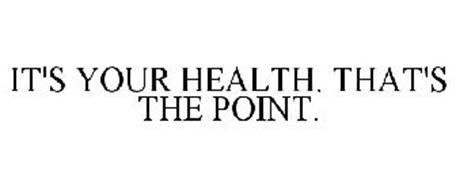 IT'S YOUR HEALTH. THAT'S THE POINT.