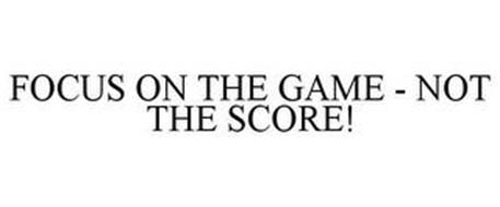 FOCUS ON THE GAME - NOT THE SCORE!