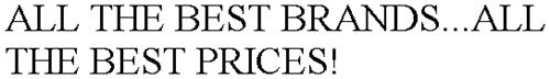 ALL THE BEST BRANDS...ALL THE BEST PRICES!