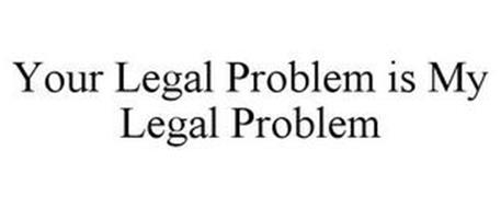 YOUR LEGAL PROBLEM IS MY LEGAL PROBLEM