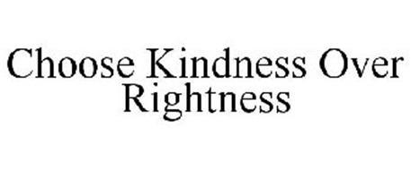 CHOOSE KINDNESS OVER RIGHTNESS