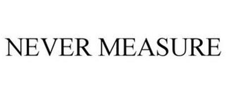 NEVER MEASURE