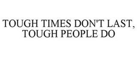 TOUGH TIMES DON'T LAST, TOUGH PEOPLE DO