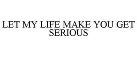 LET MY LIFE MAKE YOU GET SERIOUS