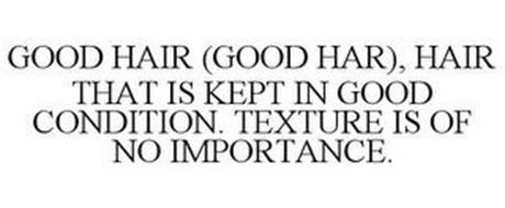 GOOD HAIR (GOOD HAR), HAIR THAT IS KEPTIN GOOD CONDITION. TEXTURE IS OF NO IMPORTANCE.