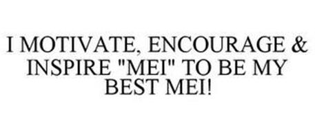 "I MOTIVATE, ENCOURAGE & INSPIRE ""MEI"" TO BE MY BEST ""MEI""!"