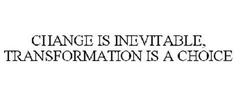 CHANGE IS INEVITABLE, TRANSFORMATION IS A CHOICE