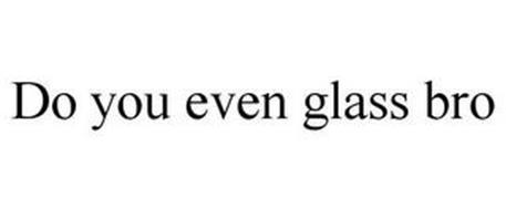DO YOU EVEN GLASS BRO