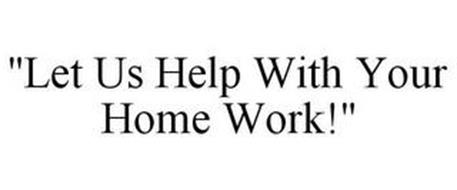 """LET US HELP WITH YOUR HOME WORK!"""