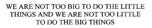 WE ARE NOT TOO BIG TO DO THE LITTLE THINGS AND WE ARE NOT TOO LITTLE TO DO THE BIG THINGS