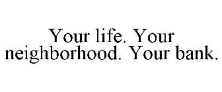 YOUR LIFE. YOUR NEIGHBORHOOD. YOUR BANK.