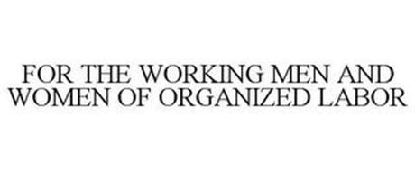 FOR THE WORKING MEN AND WOMEN OF ORGANIZED LABOR