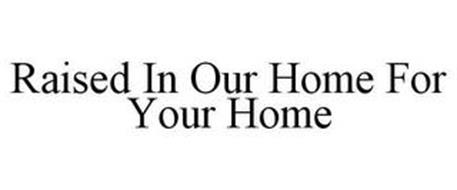 RAISED IN OUR HOME FOR YOUR HOME