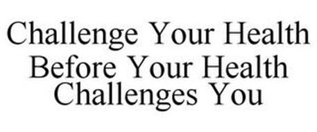CHALLENGE YOUR HEALTH BEFORE YOUR HEALTH CHALLENGES YOU