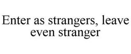 ENTER AS STRANGERS, LEAVE EVEN STRANGER