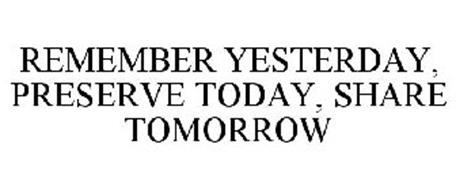 REMEMBER YESTERDAY, PRESERVE TODAY, SHARE TOMORROW