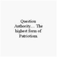QUESTION AUTHORITY.... THE HIGHEST FORM OF PATRIOTISM.