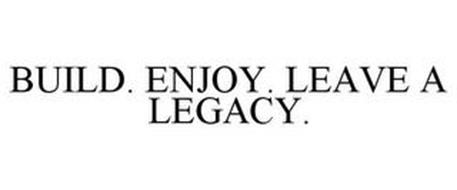 BUILD. ENJOY. LEAVE A LEGACY.