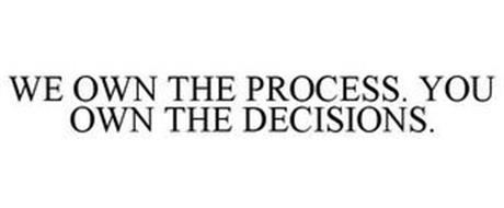 WE OWN THE PROCESS. YOU OWN THE DECISIONS.