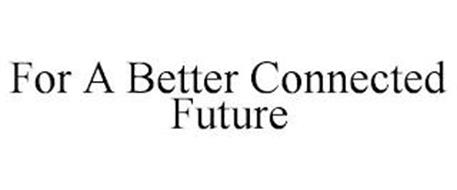 FOR A BETTER CONNECTED FUTURE