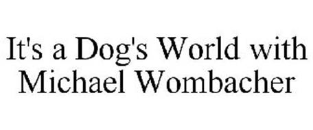 IT'S A DOG'S WORLD WITH MICHAEL WOMBACHER