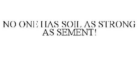 NO ONE HAS SOIL AS STRONG AS SEMENT!