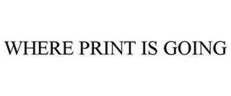 WHERE PRINT IS GOING