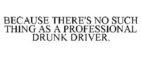 BECAUSE THERE'S NO SUCH THING AS A PROFESSIONAL DRUNK DRIVER.