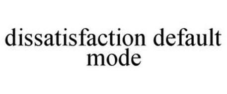 DISSATISFACTION DEFAULT MODE