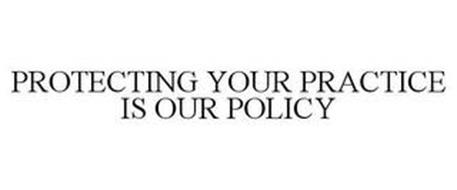 PROTECTING YOUR PRACTICE IS OUR POLICY