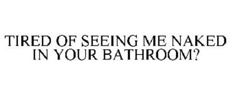 TIRED OF SEEING ME NAKED IN YOUR BATHROOM?