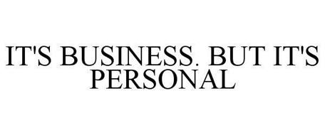 IT'S BUSINESS. BUT IT'S PERSONAL