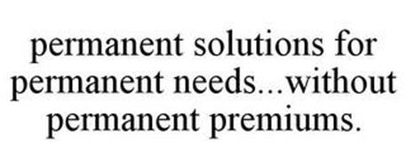 PERMANENT SOLUTIONS FOR PERMANENT NEEDS ... WITHOUT PERMANENT PREMIUMS