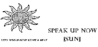 SPEAK UP NOW [SUN] LET'S SPREAD SOME LIGHT AND HEAT