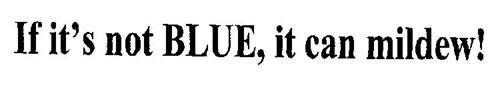 IF IT'S NOT BLUE, IT CAN MILDEW!