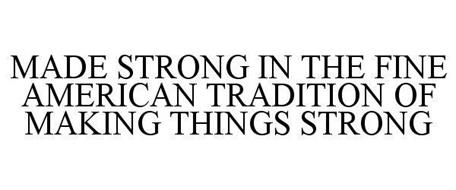 MADE STRONG IN THE FINE AMERICAN TRADITION OF MAKING THINGS STRONG