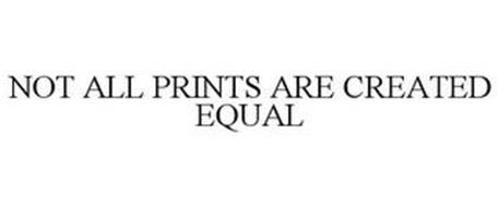 NOT ALL PRINTS ARE CREATED EQUAL
