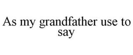 AS MY GRANDFATHER USE TO SAY