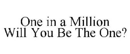 ONE IN A MILLION WILL YOU BE THE ONE?