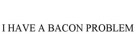 I HAVE A BACON PROBLEM