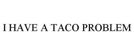 I HAVE A TACO PROBLEM