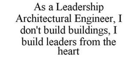 AS A LEADERSHIP ARCHITECTURAL ENGINEER,I DON'T BUILD BUILDINGS, I BUILD LEADERS FROM THE HEART