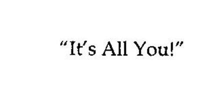 """""""IT'S ALL YOU!"""""""