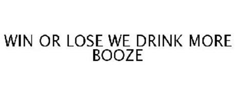 WIN OR LOSE WE DRINK MORE BOOZE