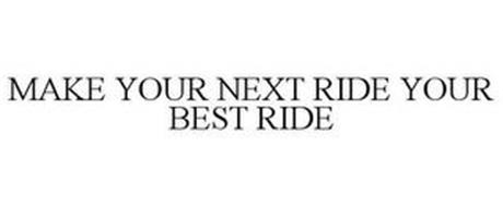 MAKE YOUR NEXT RIDE YOUR BEST RIDE