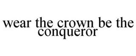 WEAR THE CROWN BE THE CONQUEROR