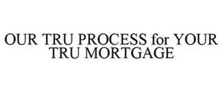 OUR TRU PROCESS FOR YOUR TRU MORTGAGE