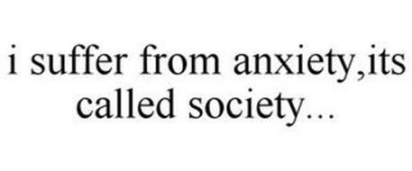 I SUFFER FROM ANXIETY,ITS CALLED SOCIETY...