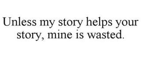 UNLESS MY STORY HELPS YOUR STORY, MINE IS WASTED.