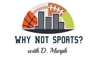 WHY NOT SPORTS? WITH D. MURPH